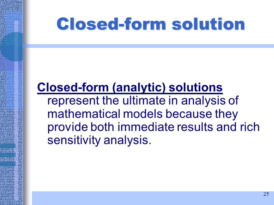 25 Closed-form solution Closed-form (analytic) solutions represent the ultimate in analysis of mathematical models because they provide both immediate results and rich sensitivity analysis.