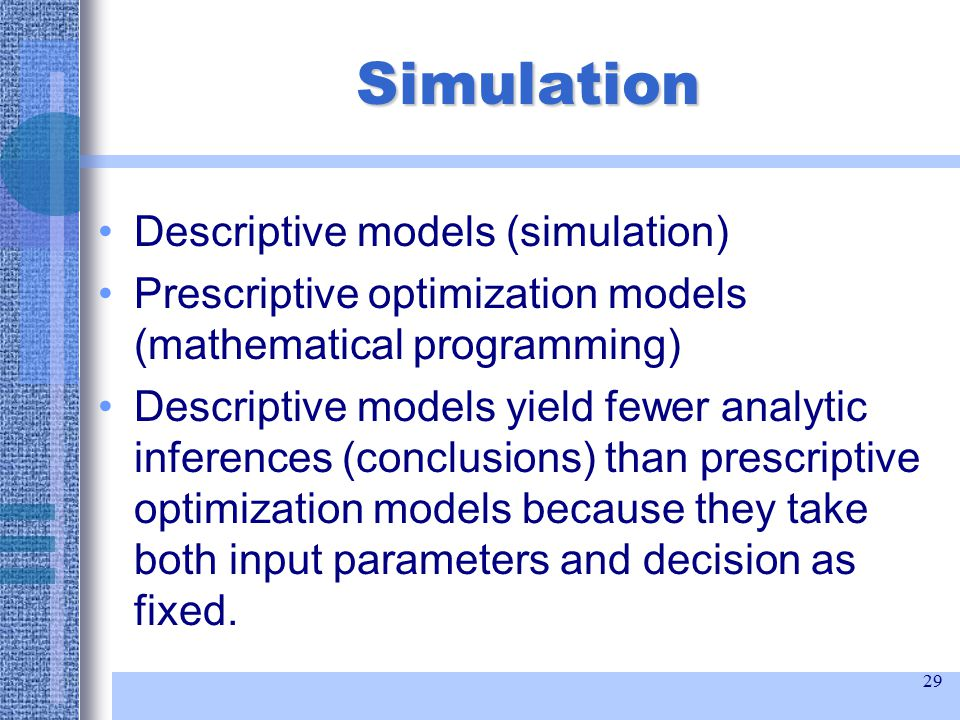 29 Simulation Descriptive models (simulation) Prescriptive optimization models (mathematical programming) Descriptive models yield fewer analytic inferences (conclusions) than prescriptive optimization models because they take both input parameters and decision as fixed.