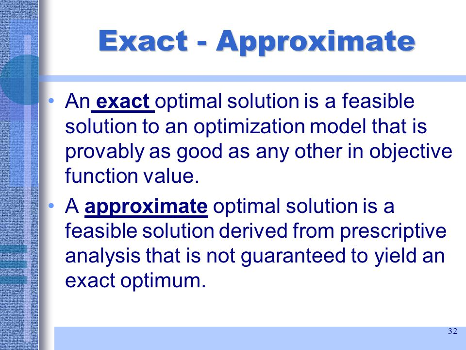 32 Exact - Approximate An exact optimal solution is a feasible solution to an optimization model that is provably as good as any other in objective function value.