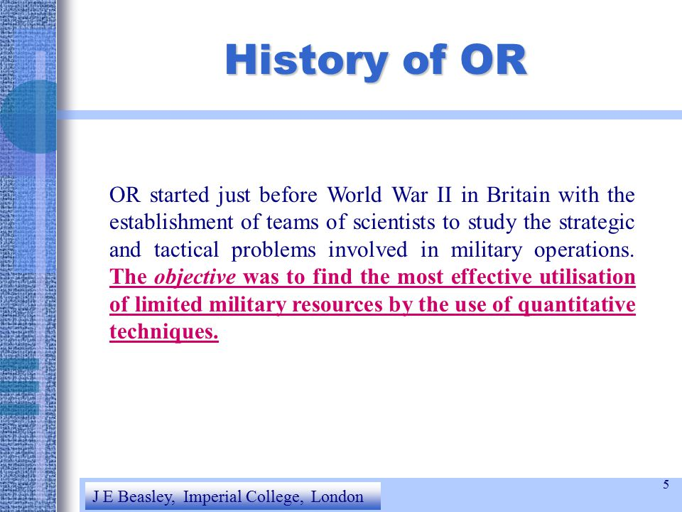 5 History of OR OR started just before World War II in Britain with the establishment of teams of scientists to study the strategic and tactical problems involved in military operations.