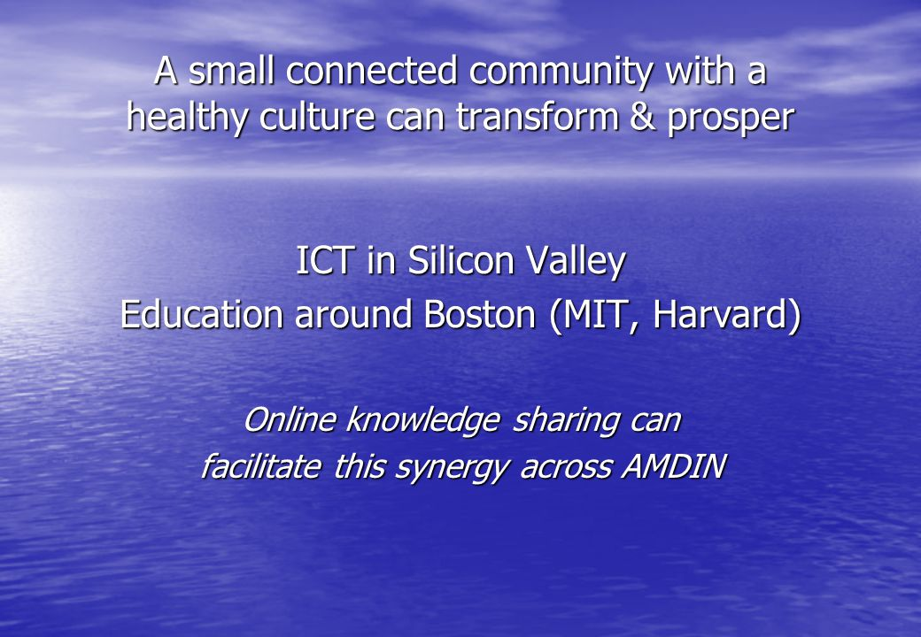 A small connected community with a healthy culture can transform & prosper ICT in Silicon Valley Education around Boston (MIT, Harvard) Online knowledge sharing can facilitate this synergy across AMDIN