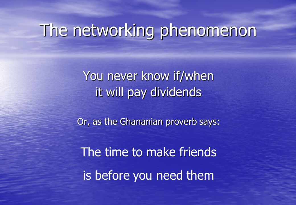 You never know if/when it will pay dividends Or, as the Ghananian proverb says: The time to make friends is before you need them