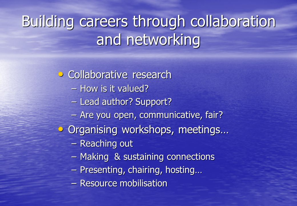 Building careers through collaboration and networking Collaborative research Collaborative research –How is it valued.