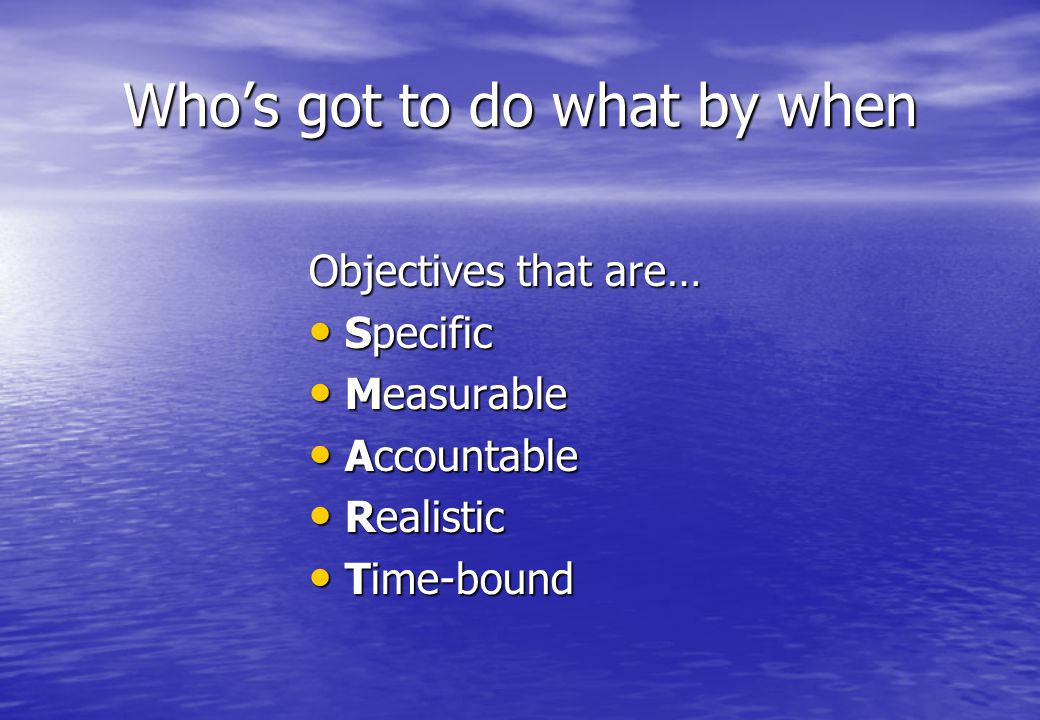 Who's got to do what by when Objectives that are… Specific Specific Measurable Measurable Accountable Accountable Realistic Realistic Time-bound Time-bound