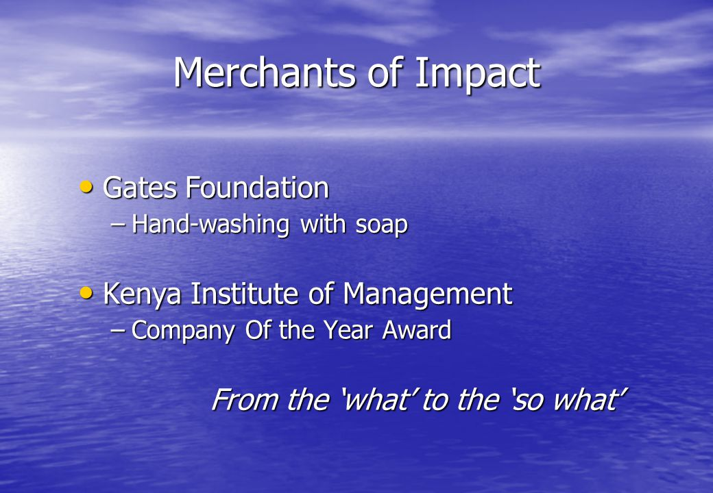 Merchants of Impact Gates Foundation Gates Foundation –Hand-washing with soap Kenya Institute of Management Kenya Institute of Management –Company Of the Year Award From the 'what' to the 'so what'