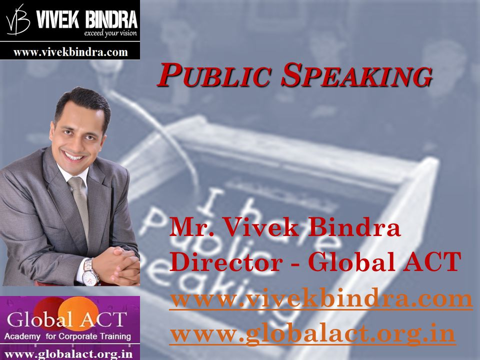 P UBLIC S PEAKING Mr. Vivek Bindra Director - Global ACT www.vivekbindra.com www.globalact.org.in