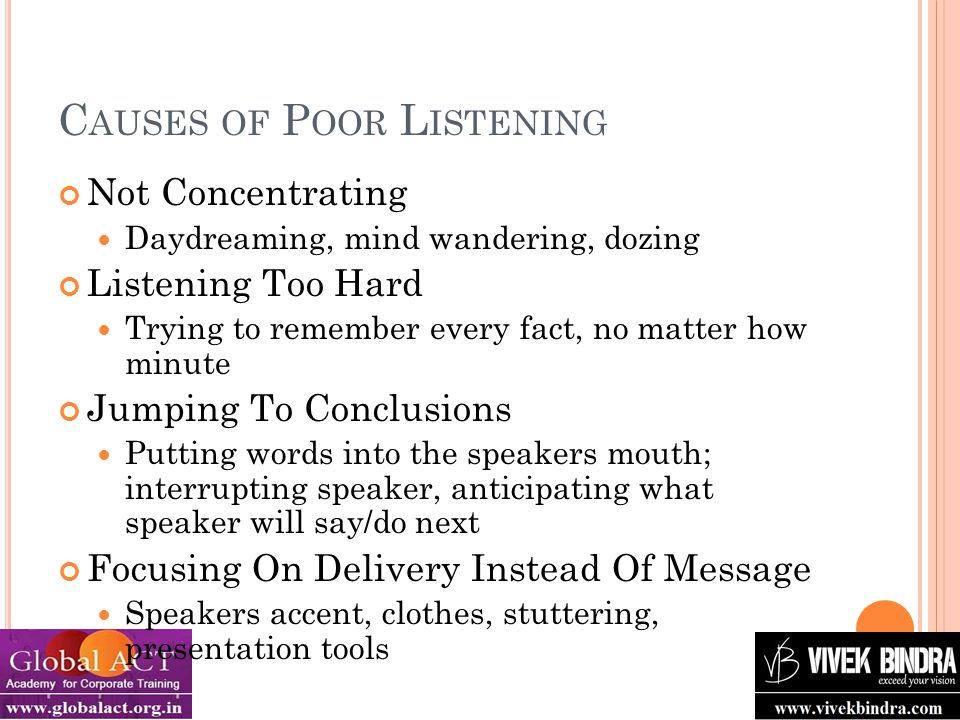 C AUSES OF P OOR L ISTENING Not Concentrating Daydreaming, mind wandering, dozing Listening Too Hard Trying to remember every fact, no matter how minute Jumping To Conclusions Putting words into the speakers mouth; interrupting speaker, anticipating what speaker will say/do next Focusing On Delivery Instead Of Message Speakers accent, clothes, stuttering, presentation tools