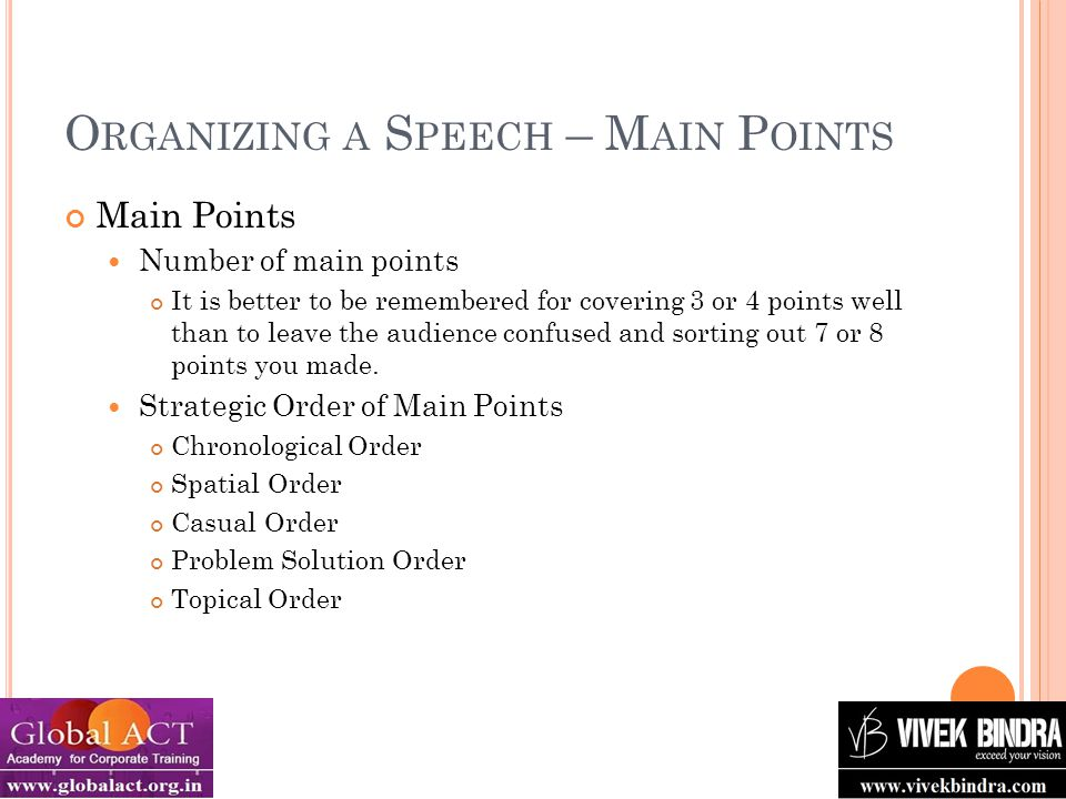 O RGANIZING A S PEECH – M AIN P OINTS Main Points Number of main points It is better to be remembered for covering 3 or 4 points well than to leave the audience confused and sorting out 7 or 8 points you made.