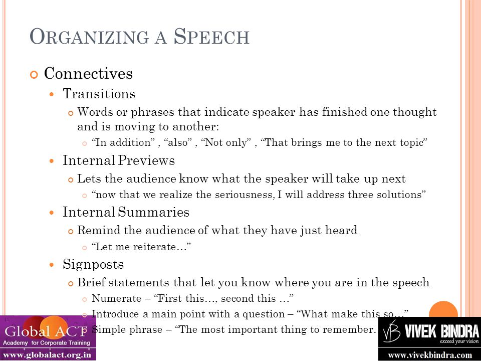 O RGANIZING A S PEECH Connectives Transitions Words or phrases that indicate speaker has finished one thought and is moving to another: In addition , also , Not only , That brings me to the next topic Internal Previews Lets the audience know what the speaker will take up next now that we realize the seriousness, I will address three solutions Internal Summaries Remind the audience of what they have just heard Let me reiterate… Signposts Brief statements that let you know where you are in the speech Numerate – First this…, second this … Introduce a main point with a question – What make this so… Simple phrase – The most important thing to remember…