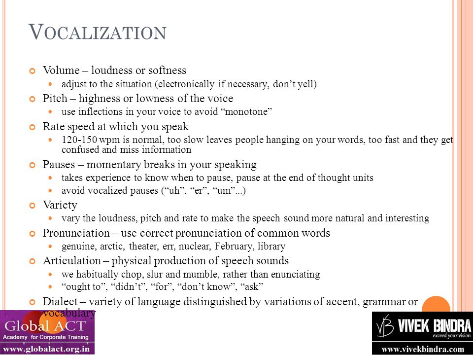 V OCALIZATION Volume – loudness or softness adjust to the situation (electronically if necessary, don't yell) Pitch – highness or lowness of the voice use inflections in your voice to avoid monotone Rate speed at which you speak 120-150 wpm is normal, too slow leaves people hanging on your words, too fast and they get confused and miss information Pauses – momentary breaks in your speaking takes experience to know when to pause, pause at the end of thought units avoid vocalized pauses ( uh , er , um ...) Variety vary the loudness, pitch and rate to make the speech sound more natural and interesting Pronunciation – use correct pronunciation of common words genuine, arctic, theater, err, nuclear, February, library Articulation – physical production of speech sounds we habitually chop, slur and mumble, rather than enunciating ought to , didn't , for , don't know , ask Dialect – variety of language distinguished by variations of accent, grammar or vocabulary