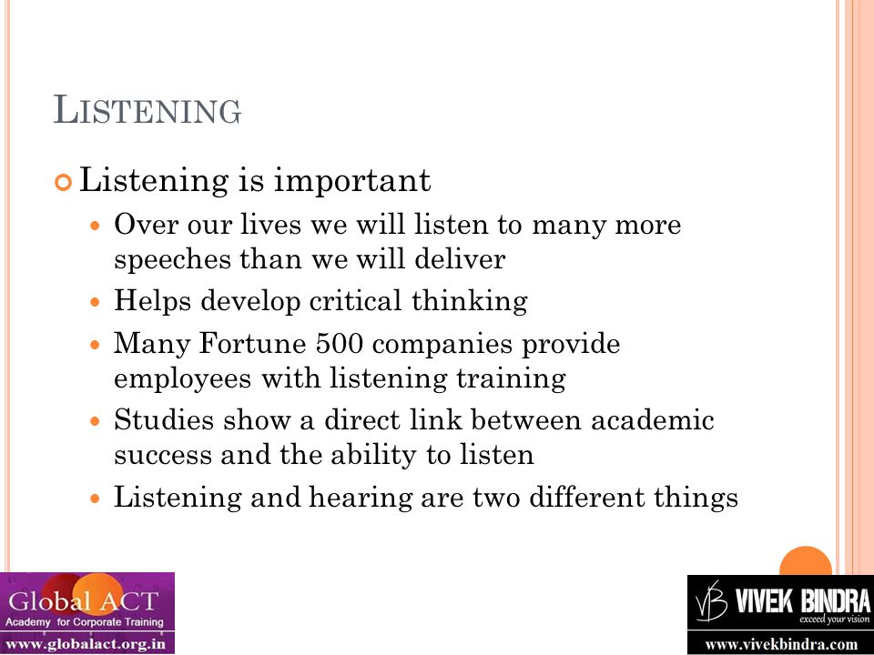 L ISTENING AND C RITICAL T HINKING There are four types of listening: Appreciative Listening for pleasure or enjoyment Music, movies, comedy, plays… Empathetic Listening to provide emotional support for speaker A shrink listens to a patient; you listen to a friend's rant Comprehensive Listening to understand the speakers message Direction to a friend's house; in a class or seminar Critical Listening to evaluate a message A campaign speech; a peer's research paper Critical Thinking Comprehensive and Critical Thinking require you to think and evaluate while listening, this helps develop Critical Thinking skills