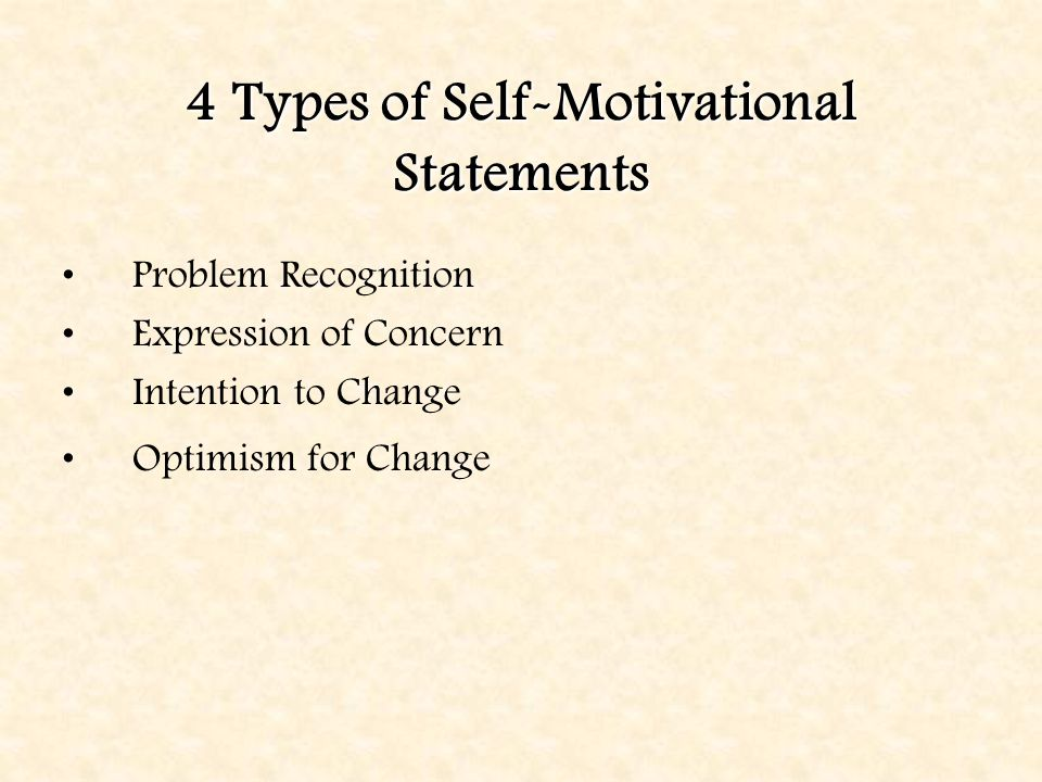 4 Types of Self-Motivational Statements Problem Recognition Expression of Concern Intention to Change Optimism for Change