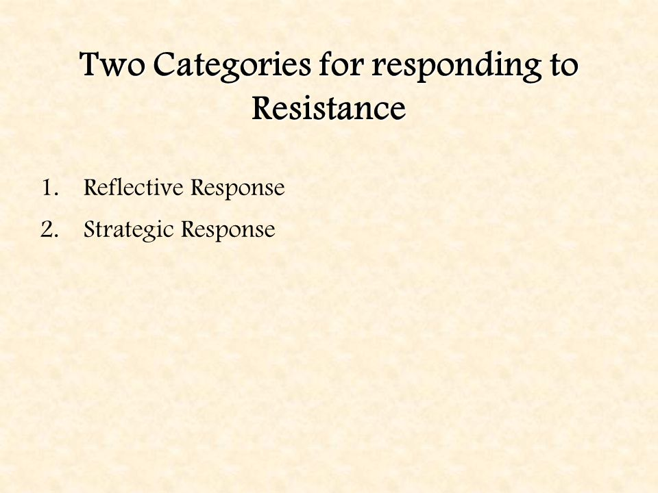 Two Categories for responding to Resistance 1.Reflective Response 2.Strategic Response