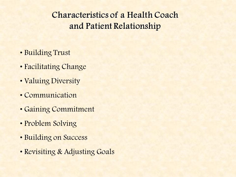 Building Trust Facilitating Change Valuing Diversity Communication Gaining Commitment Problem Solving Building on Success Revisiting & Adjusting Goals Characteristics of a Health Coach and Patient Relationship
