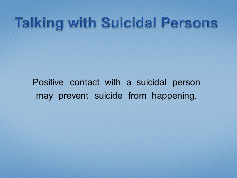 Positive contact with a suicidal person may prevent suicide from happening.