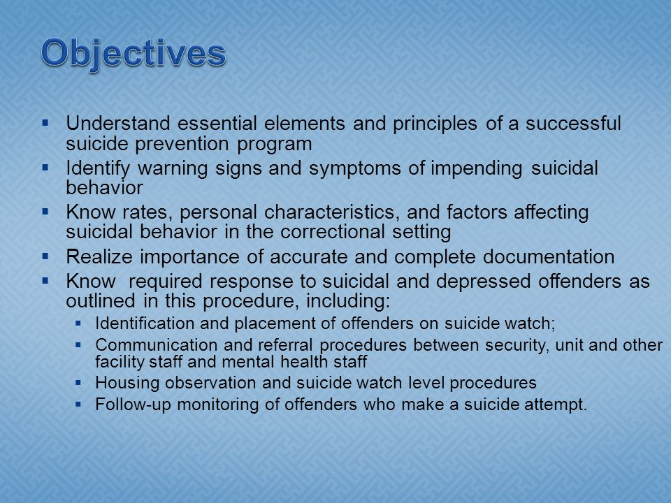  Understand essential elements and principles of a successful suicide prevention program  Identify warning signs and symptoms of impending suicidal behavior  Know rates, personal characteristics, and factors affecting suicidal behavior in the correctional setting  Realize importance of accurate and complete documentation  Know required response to suicidal and depressed offenders as outlined in this procedure, including:  Identification and placement of offenders on suicide watch;  Communication and referral procedures between security, unit and other facility staff and mental health staff  Housing observation and suicide watch level procedures  Follow-up monitoring of offenders who make a suicide attempt.