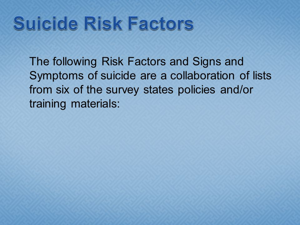 The following Risk Factors and Signs and Symptoms of suicide are a collaboration of lists from six of the survey states policies and/or training materials: