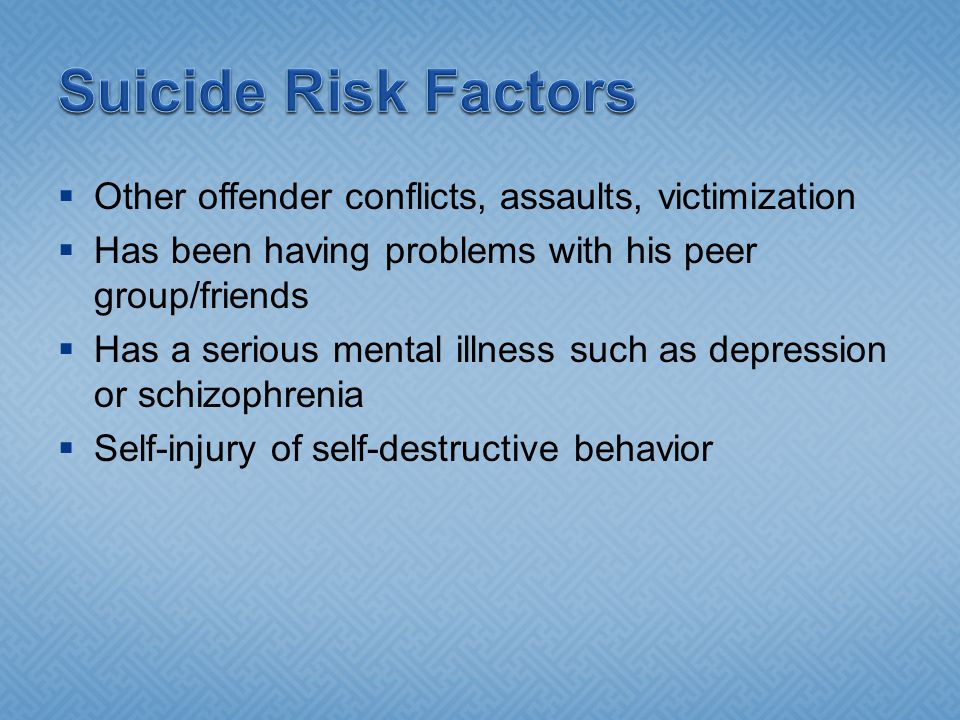  Other offender conflicts, assaults, victimization  Has been having problems with his peer group/friends  Has a serious mental illness such as depression or schizophrenia  Self-injury of self-destructive behavior