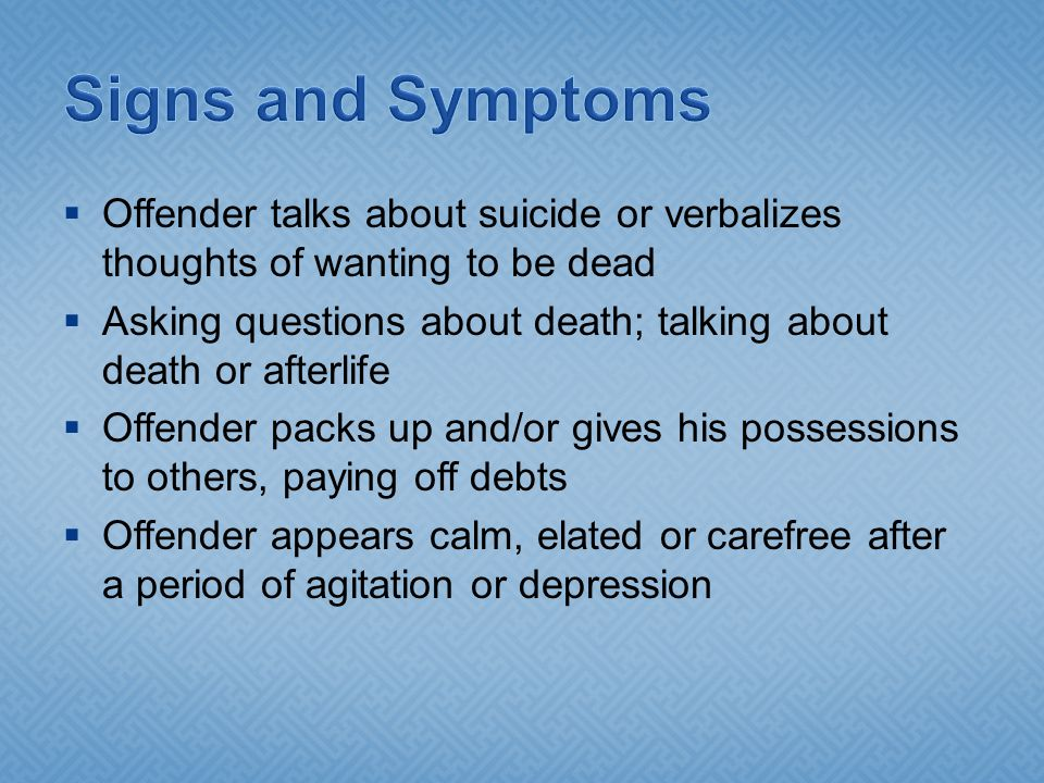  Offender talks about suicide or verbalizes thoughts of wanting to be dead  Asking questions about death; talking about death or afterlife  Offende
