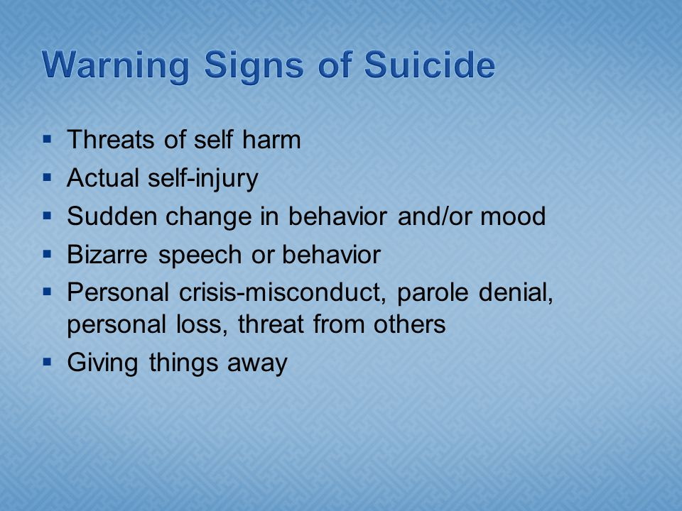  Threats of self harm  Actual self-injury  Sudden change in behavior and/or mood  Bizarre speech or behavior  Personal crisis-misconduct, parole