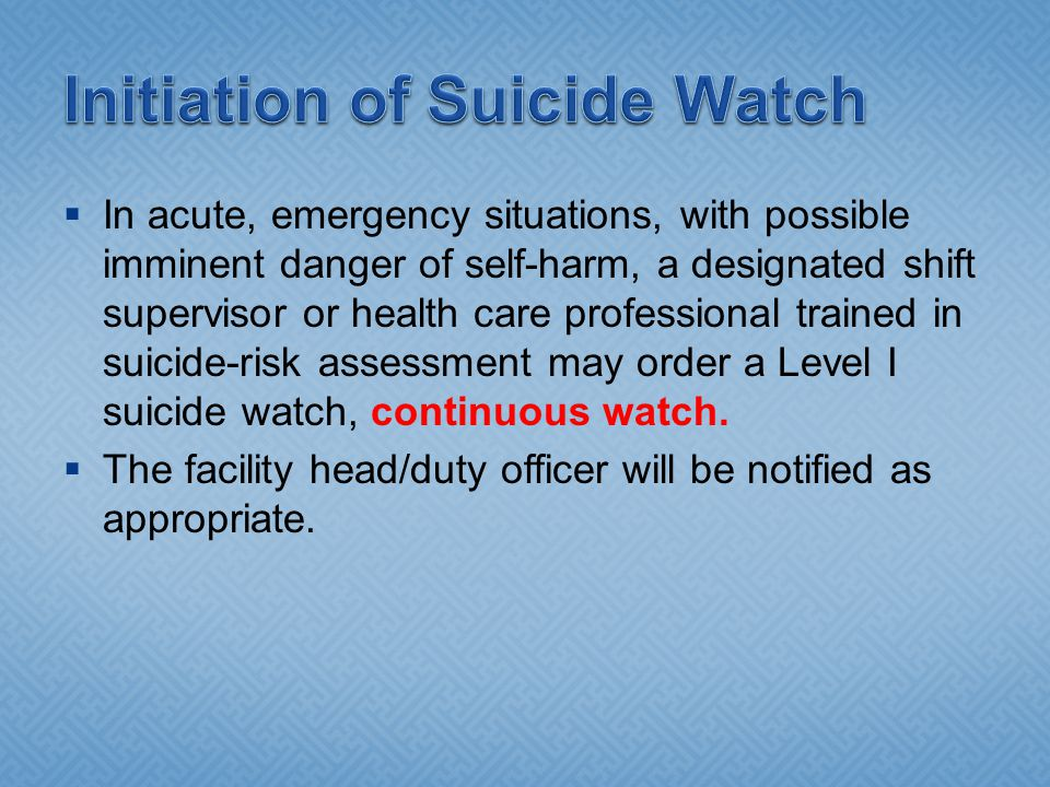  In acute, emergency situations, with possible imminent danger of self-harm, a designated shift supervisor or health care professional trained in suicide-risk assessment may order a Level I suicide watch, continuous watch.
