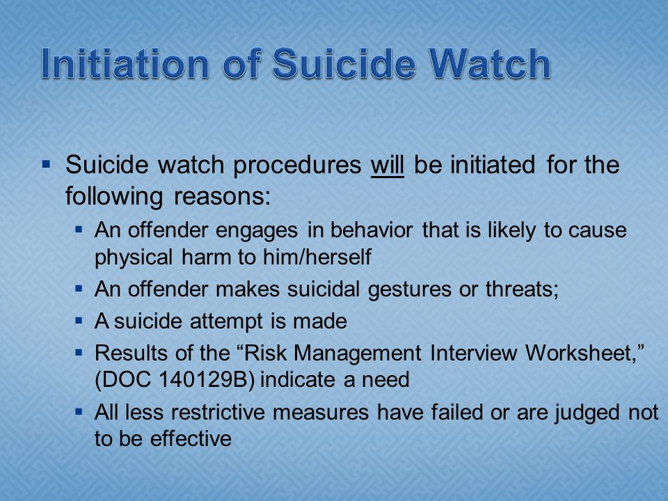  Suicide watch procedures will be initiated for the following reasons:  An offender engages in behavior that is likely to cause physical harm to him/herself  An offender makes suicidal gestures or threats;  A suicide attempt is made  Results of the Risk Management Interview Worksheet, (DOC 140129B) indicate a need  All less restrictive measures have failed or are judged not to be effective