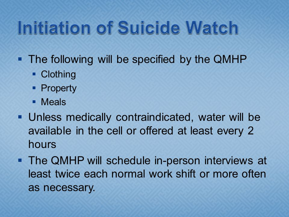  The following will be specified by the QMHP  Clothing  Property  Meals  Unless medically contraindicated, water will be available in the cell or offered at least every 2 hours  The QMHP will schedule in-person interviews at least twice each normal work shift or more often as necessary.