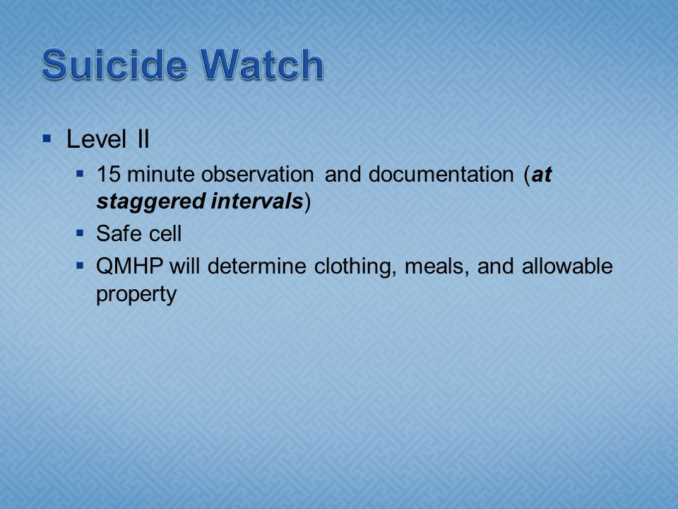  Level II  15 minute observation and documentation (at staggered intervals)  Safe cell  QMHP will determine clothing, meals, and allowable propert