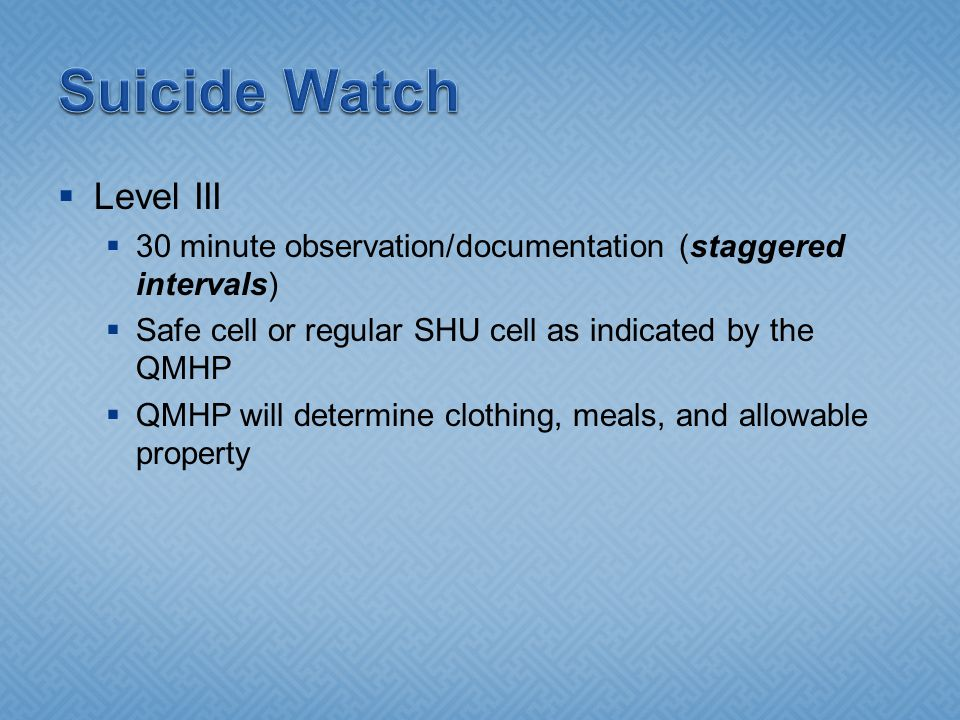  Level III  30 minute observation/documentation (staggered intervals)  Safe cell or regular SHU cell as indicated by the QMHP  QMHP will determine