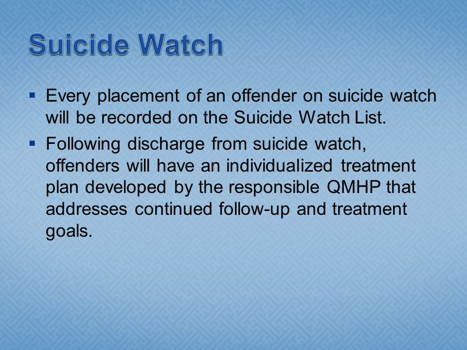  Every placement of an offender on suicide watch will be recorded on the Suicide Watch List.  Following discharge from suicide watch, offenders will