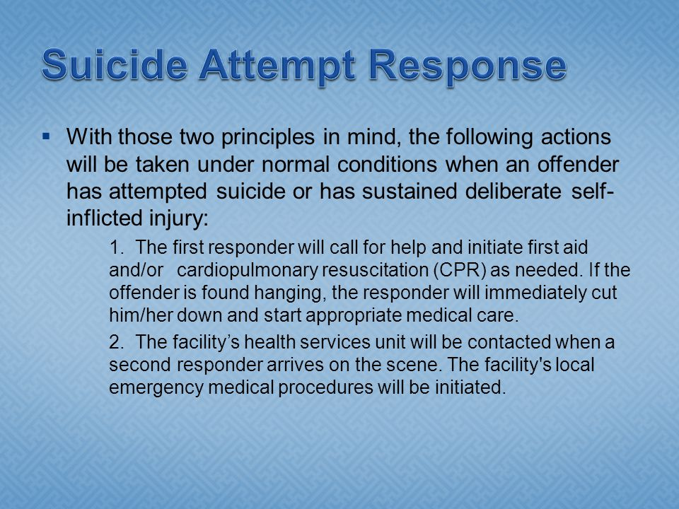  With those two principles in mind, the following actions will be taken under normal conditions when an offender has attempted suicide or has sustained deliberate self- inflicted injury: 1.