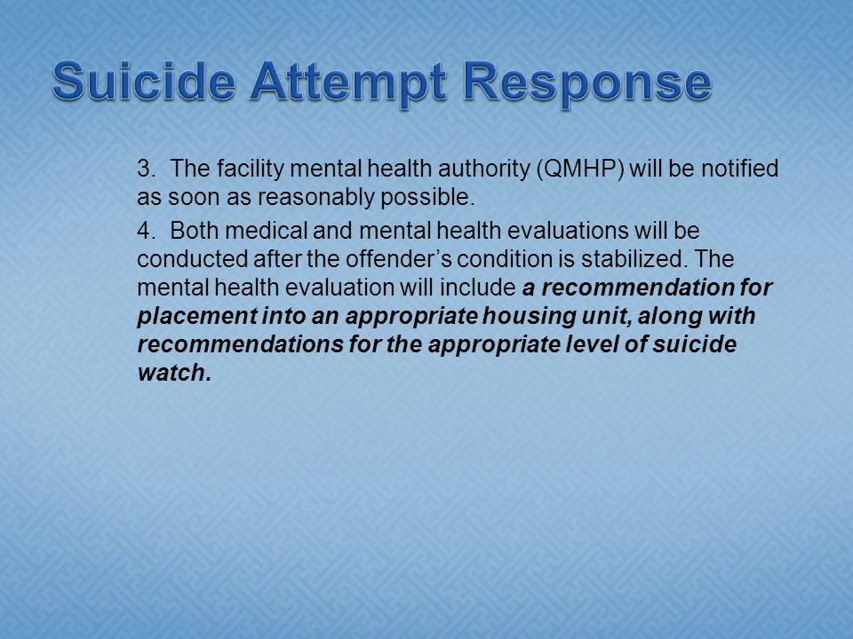 3. The facility mental health authority (QMHP) will be notified as soon as reasonably possible. 4. Both medical and mental health evaluations will be