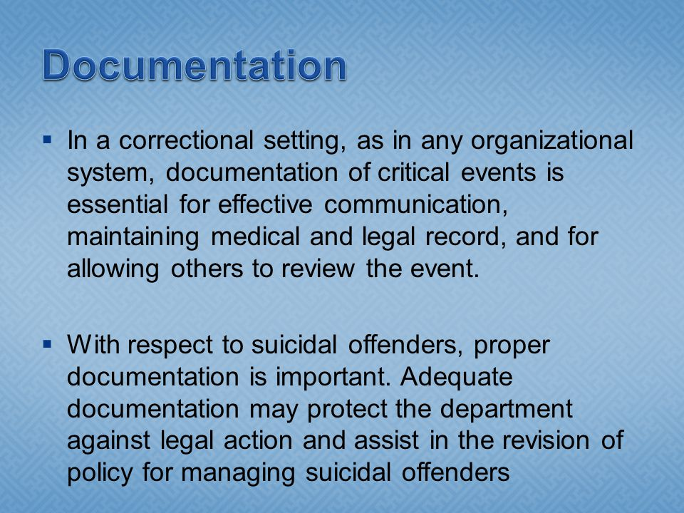  In a correctional setting, as in any organizational system, documentation of critical events is essential for effective communication, maintaining medical and legal record, and for allowing others to review the event.