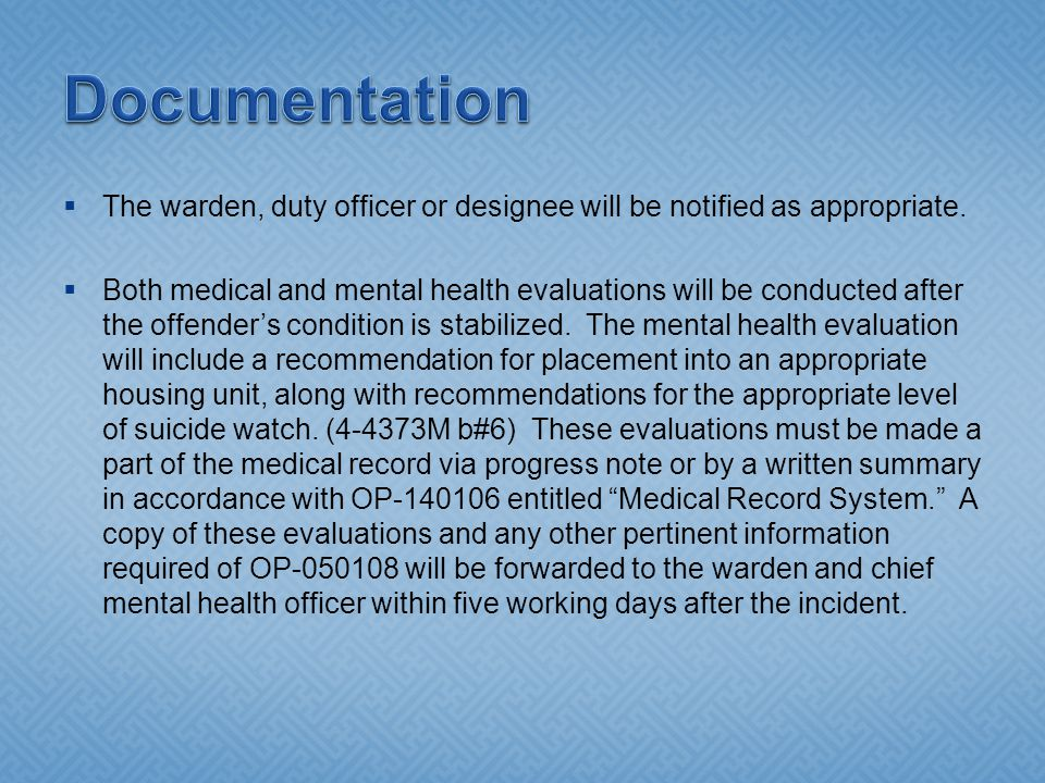  The warden, duty officer or designee will be notified as appropriate.  Both medical and mental health evaluations will be conducted after the offen