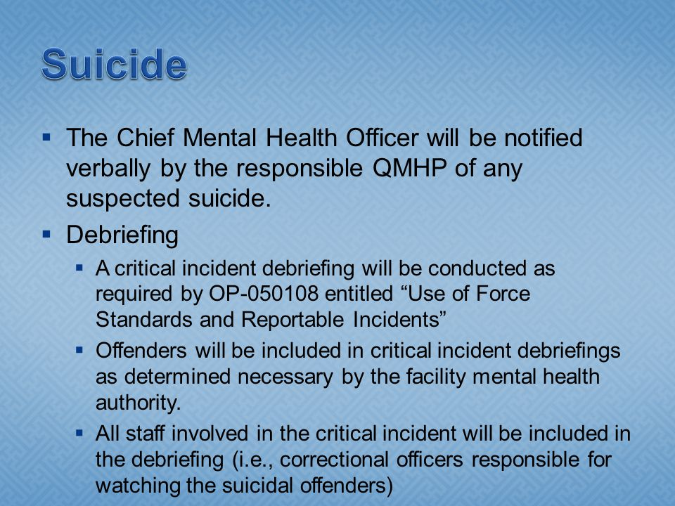  The Chief Mental Health Officer will be notified verbally by the responsible QMHP of any suspected suicide.