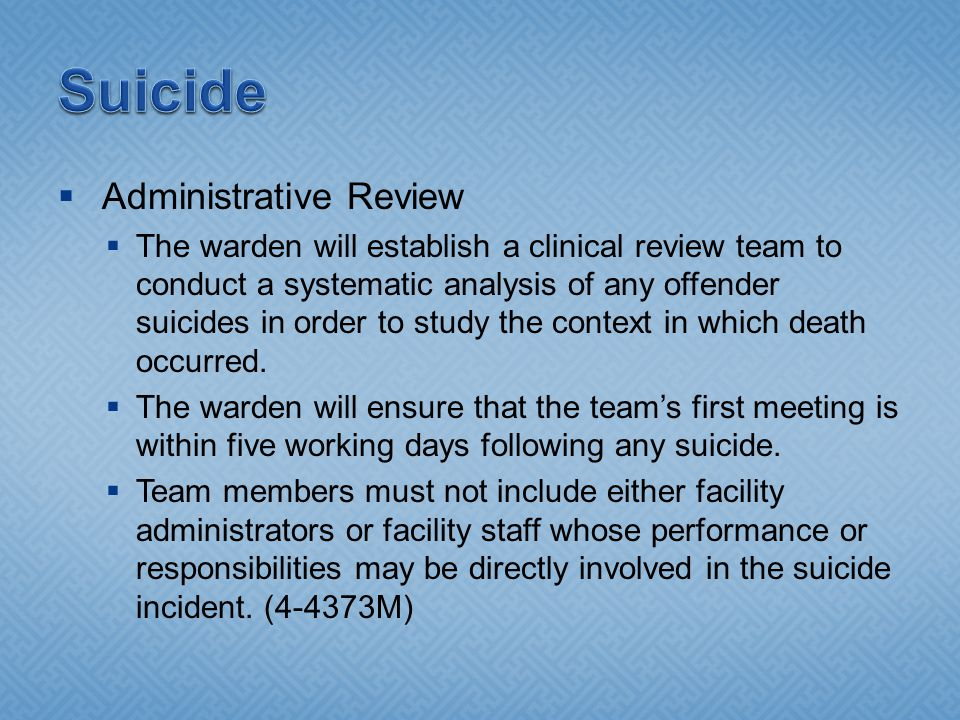  Administrative Review  The warden will establish a clinical review team to conduct a systematic analysis of any offender suicides in order to study