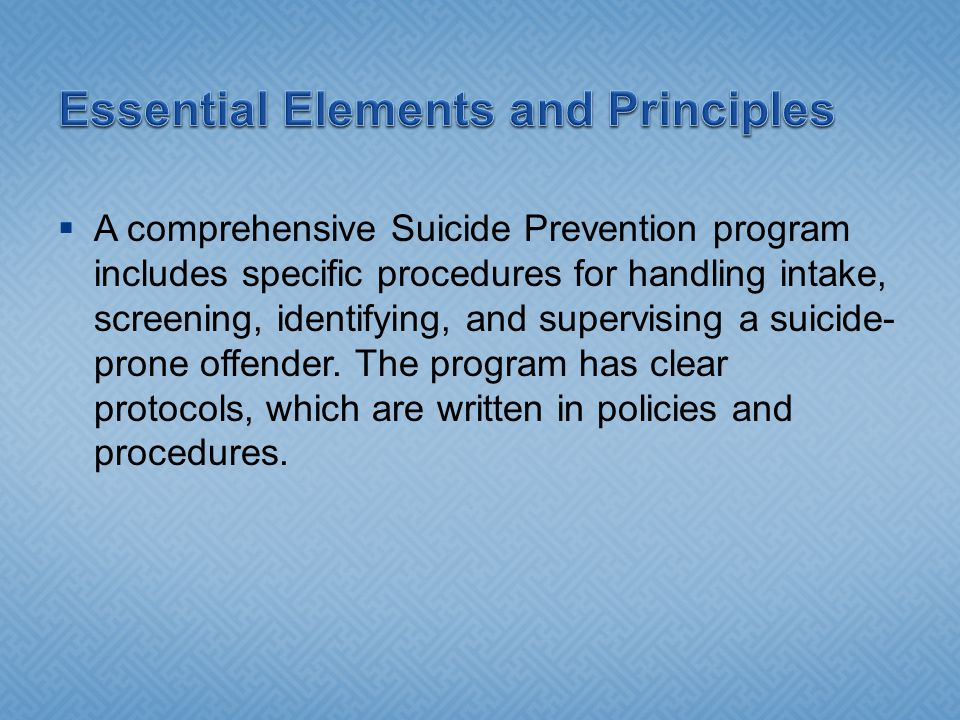  A comprehensive Suicide Prevention program includes specific procedures for handling intake, screening, identifying, and supervising a suicide- prone offender.