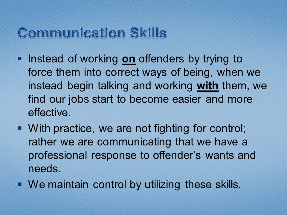 Instead of working on offenders by trying to force them into correct ways of being, when we instead begin talking and working with them, we find our jobs start to become easier and more effective.