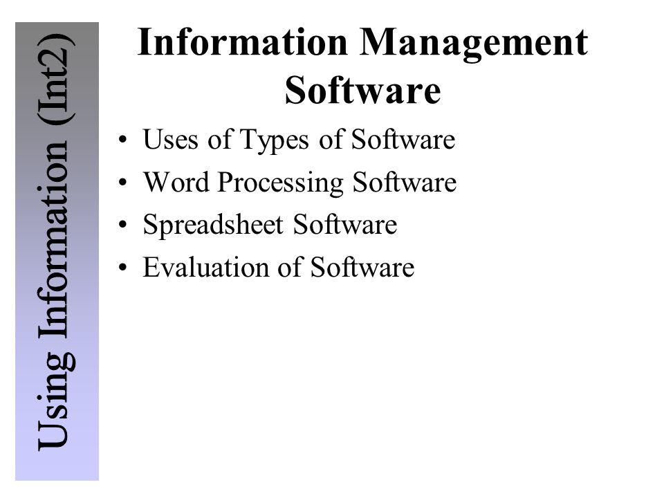 Information Management Software Uses of Types of Software Word Processing Software Spreadsheet Software Evaluation of Software