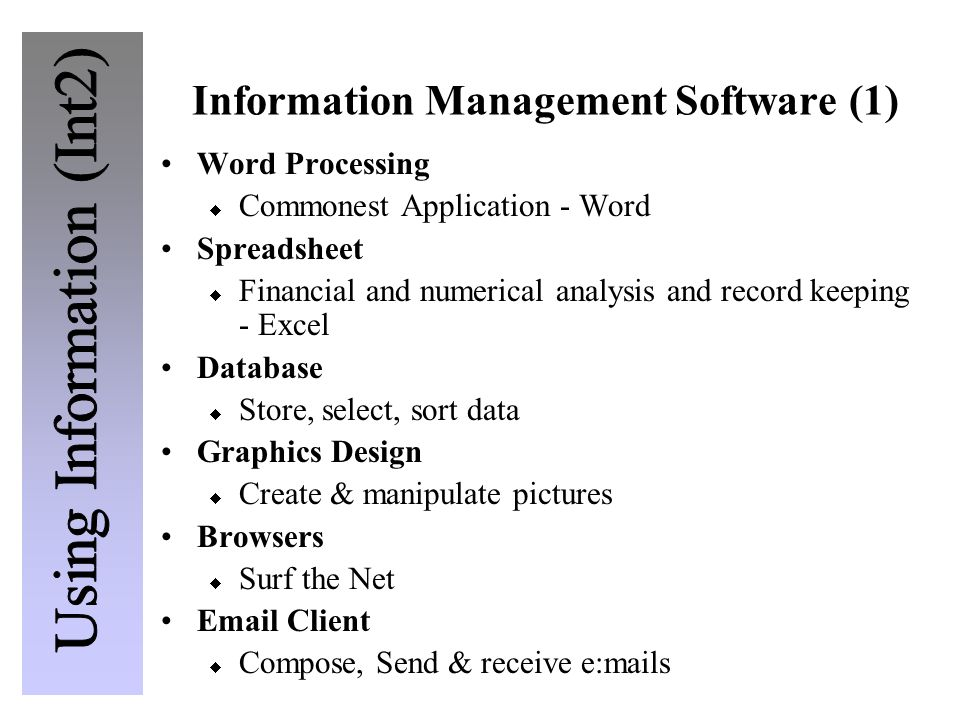 Information Management Software (1) Word Processing  Commonest Application - Word Spreadsheet  Financial and numerical analysis and record keeping - Excel Database  Store, select, sort data Graphics Design  Create & manipulate pictures Browsers  Surf the Net Email Client  Compose, Send & receive e:mails