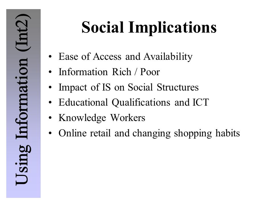 Social Implications Ease of Access and Availability Information Rich / Poor Impact of IS on Social Structures Educational Qualifications and ICT Knowl