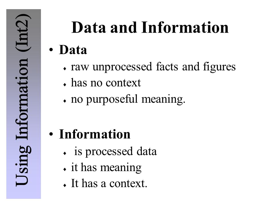 Data and Information Data  raw unprocessed facts and figures  has no context  no purposeful meaning.