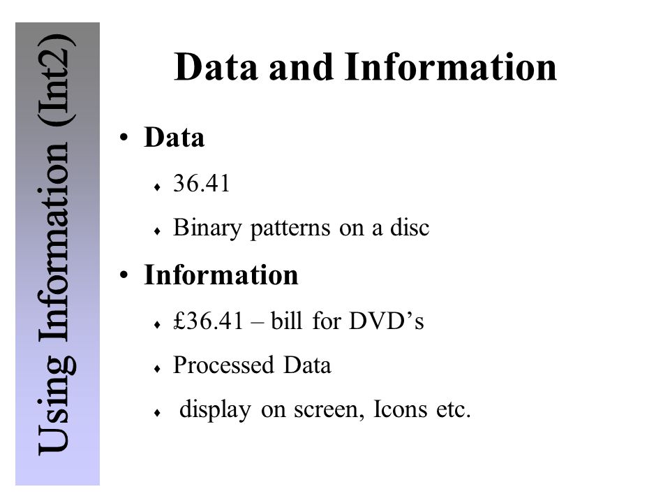 Data and Information Data  36.41  Binary patterns on a disc Information  £36.41 – bill for DVD's  Processed Data  display on screen, Icons etc.