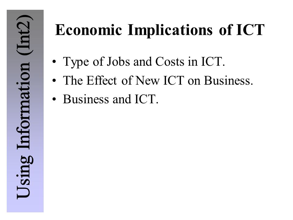 Economic Implications of ICT Type of Jobs and Costs in ICT. The Effect of New ICT on Business. Business and ICT.