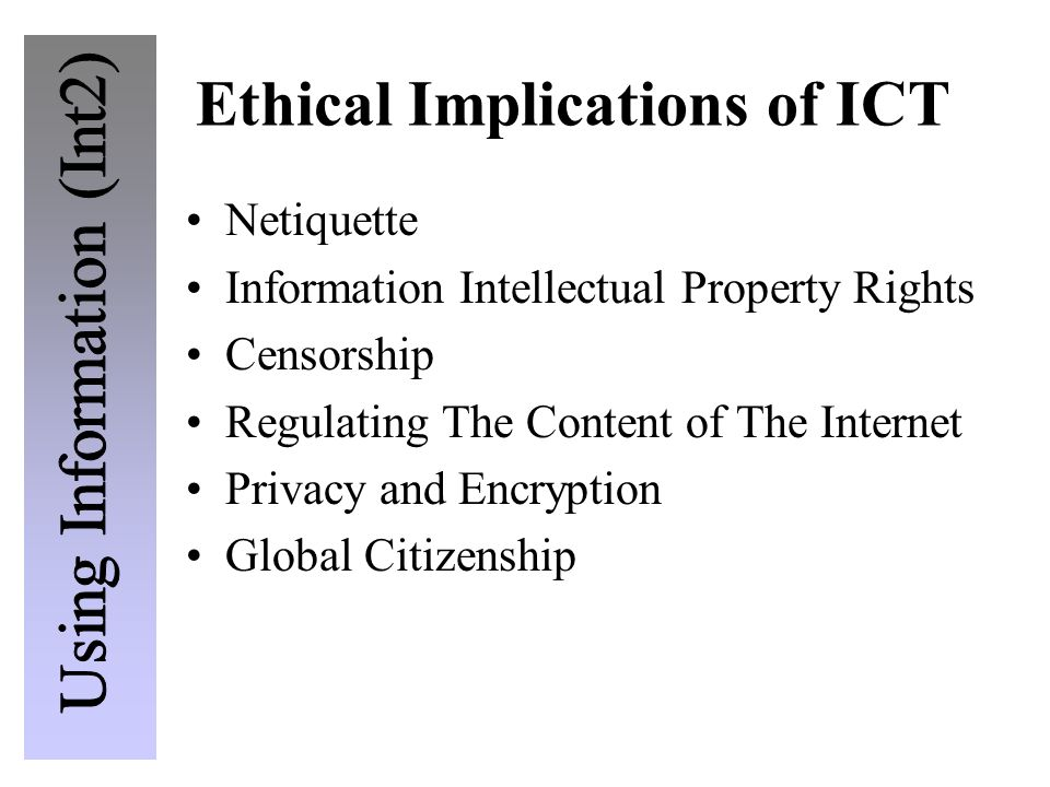 Ethical Implications of ICT Netiquette Information Intellectual Property Rights Censorship Regulating The Content of The Internet Privacy and Encryption Global Citizenship