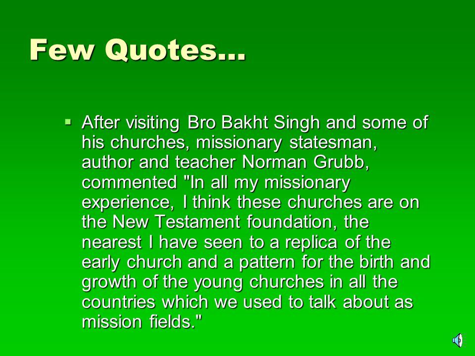 Few Quotes about him  I have never seen a man who has a greater knowledge and understanding of the Bible than Bro.