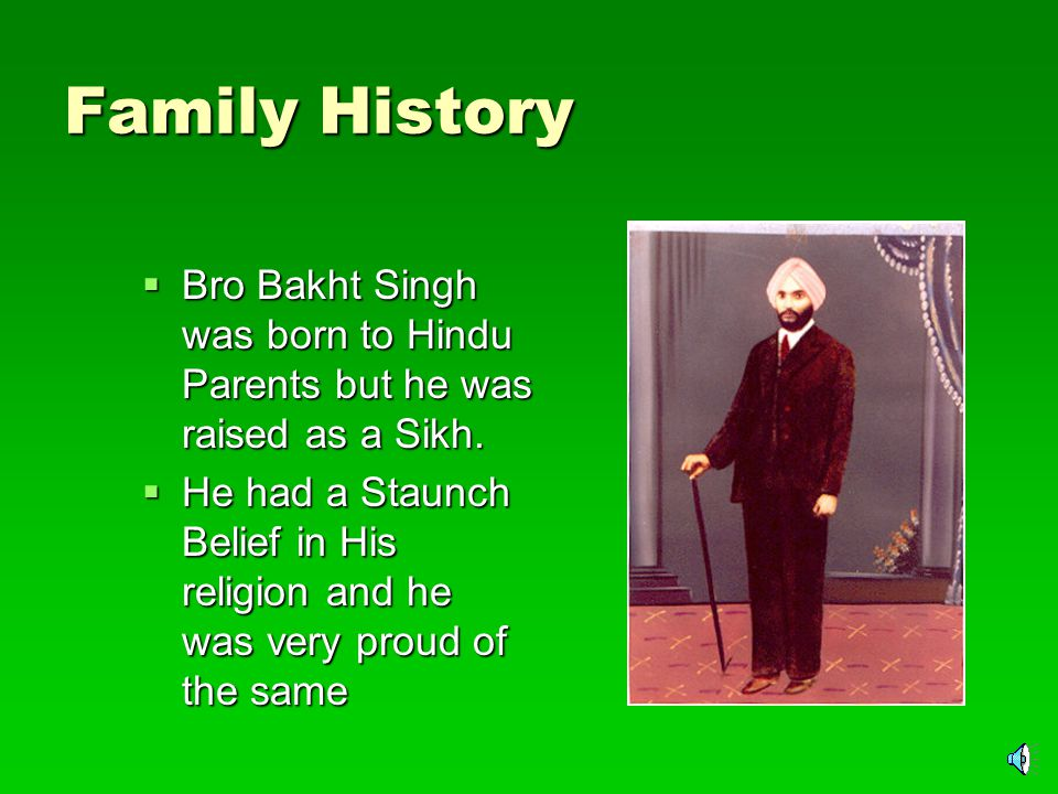 Birth  Bro Bakht Singh was born on June 6, 1903, of well-to-do parents, Jawahar Mal Chabra and Lakshmi Bai, in the northern sector of Punjab that later became part of Pakistan.