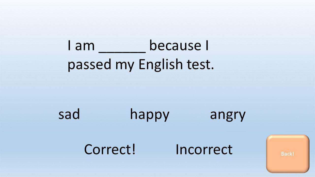 I am ______ because I passed my English test. sadhappyangry Back! Correct! Incorrect