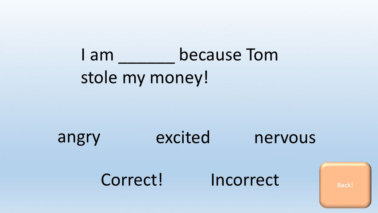 I am ______ because Tom stole my money! nervousexcited angry Back! Correct! Incorrect