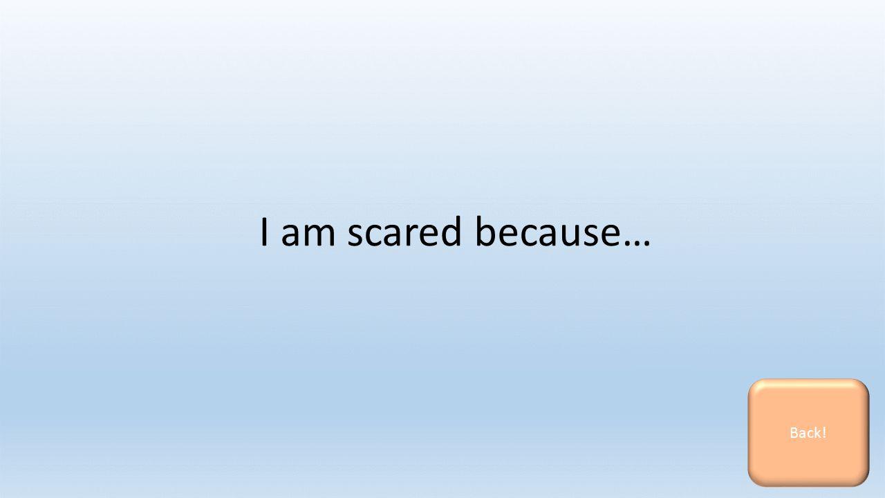 I am scared because… Back!